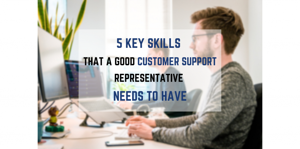 5 Key Skills That a Good Customer Support Representative Needs to Have